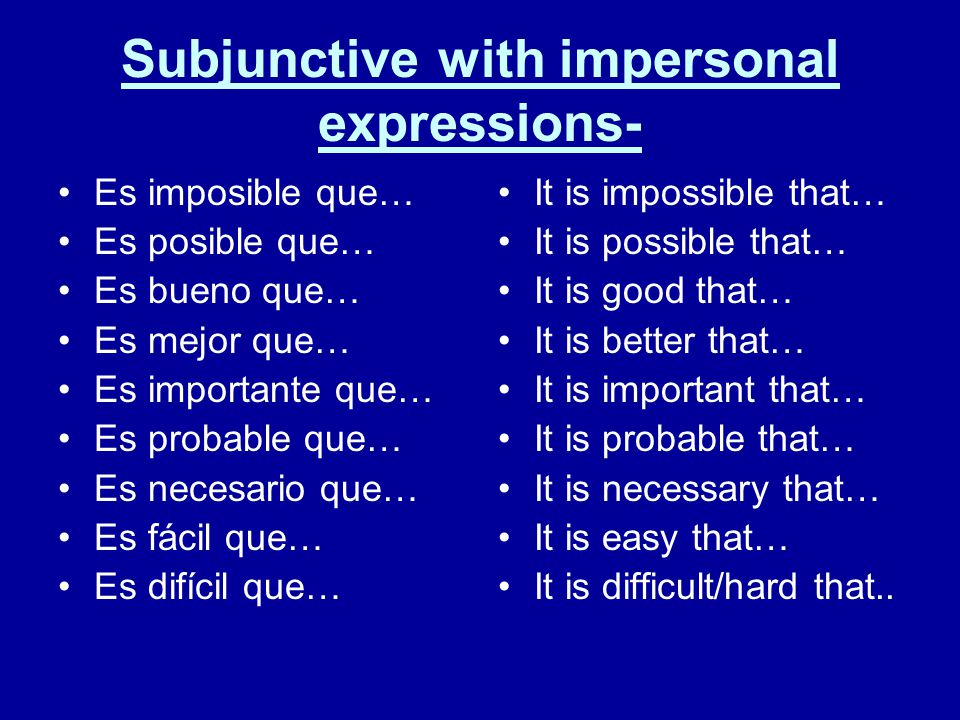 Subjunctive with impersonal expressions- Es imposible que… Es posible que… Es bueno que… Es mejor que… Es importante que… Es probable que… Es necesario que… Es fácil que… Es difícil que… It is impossible that… It is possible that… It is good that… It is better that… It is important that… It is probable that… It is necessary that… It is easy that… It is difficult/hard that..