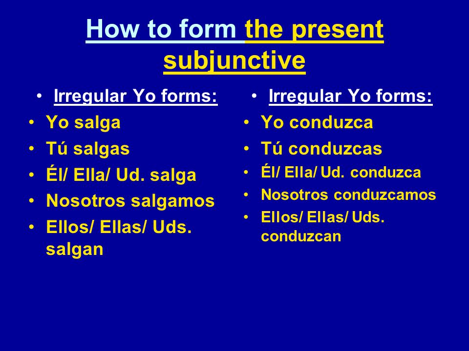 How to form the present subjunctive Irregular Yo forms: Yo salga Tú salgas Él/ Ella/ Ud.