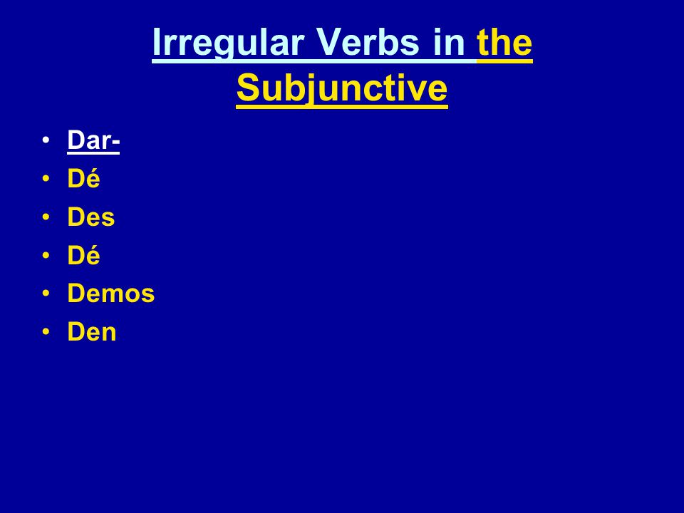 Irregular Verbs in the Subjunctive Dar- Dé Des Dé Demos Den