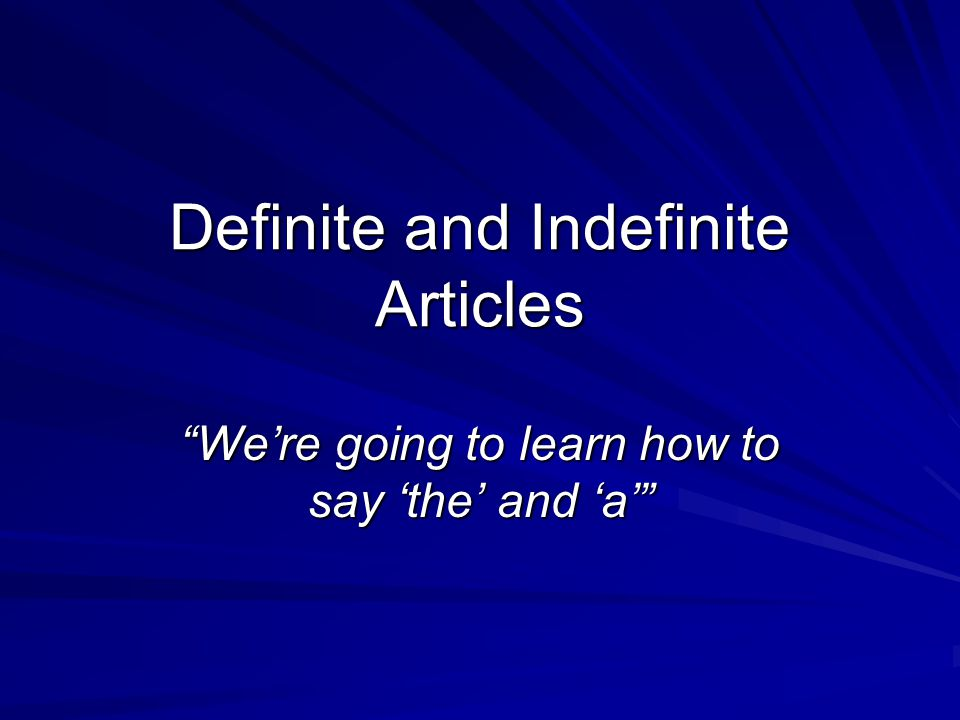 Definite and Indefinite Articles We're going to learn how to say 'the' and 'a'