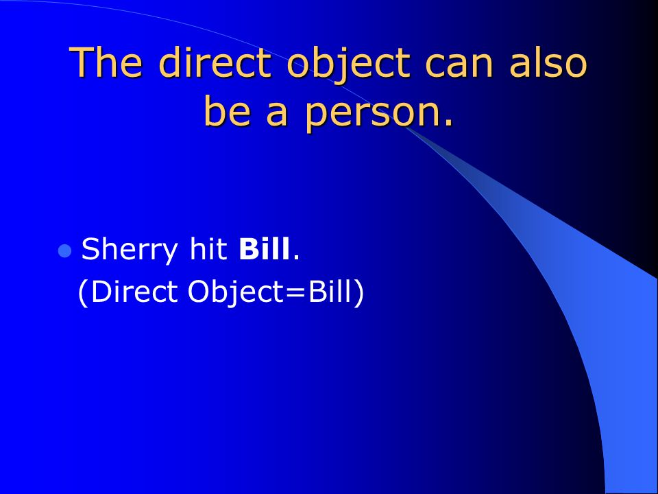 Bill hit the ball. Ball receives the action of the verb hit. Sherry reads the book.