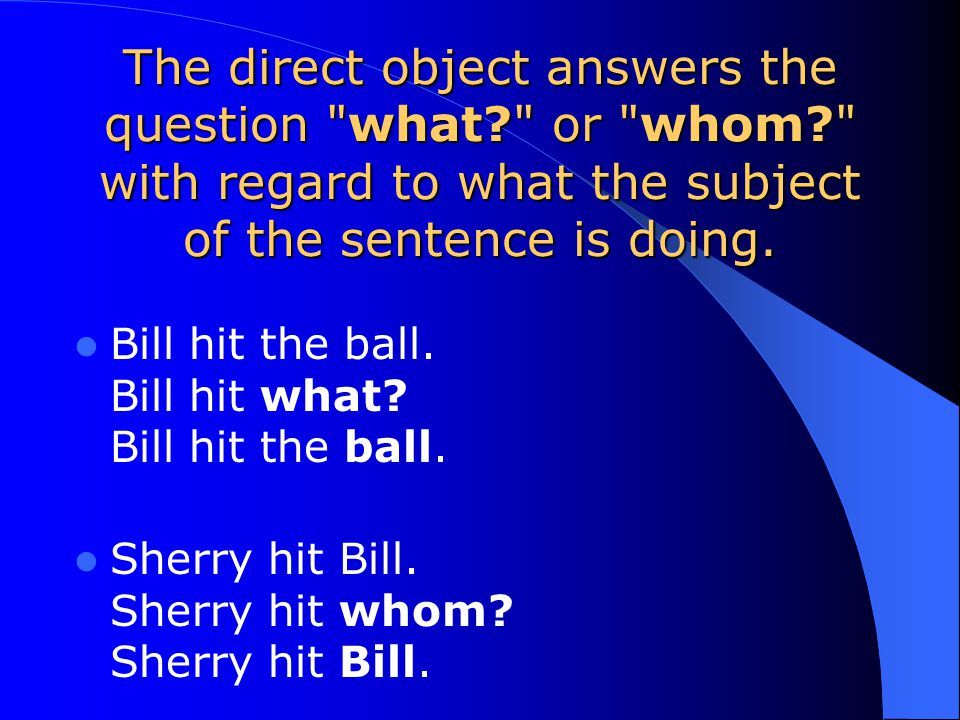 The direct object can also be a person. Sherry hit Bill. (Direct Object=Bill)