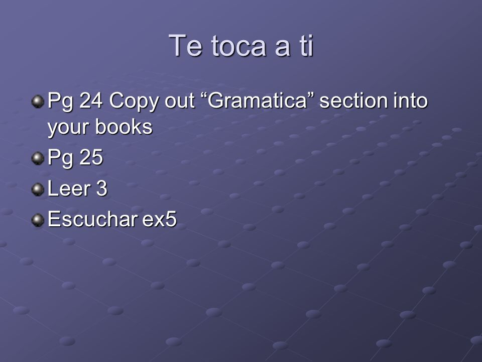 Te toca a ti Pg 24 Copy out Gramatica section into your books Pg 25 Leer 3 Escuchar ex5