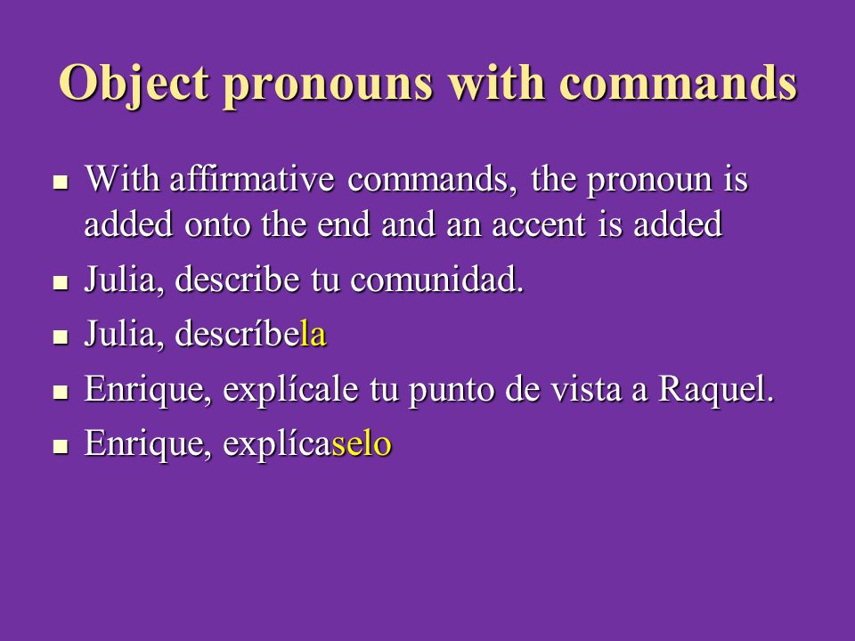 Object pronouns with commands With affirmative commands, the pronoun is added onto the end and an accent is added With affirmative commands, the pronoun is added onto the end and an accent is added Julia, describe tu comunidad.