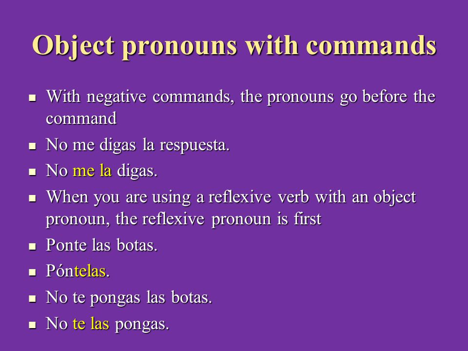 Object pronouns with commands With negative commands, the pronouns go before the command With negative commands, the pronouns go before the command No me digas la respuesta.