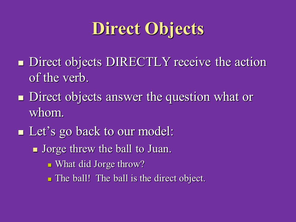 Direct Objects Direct objects DIRECTLY receive the action of the verb.
