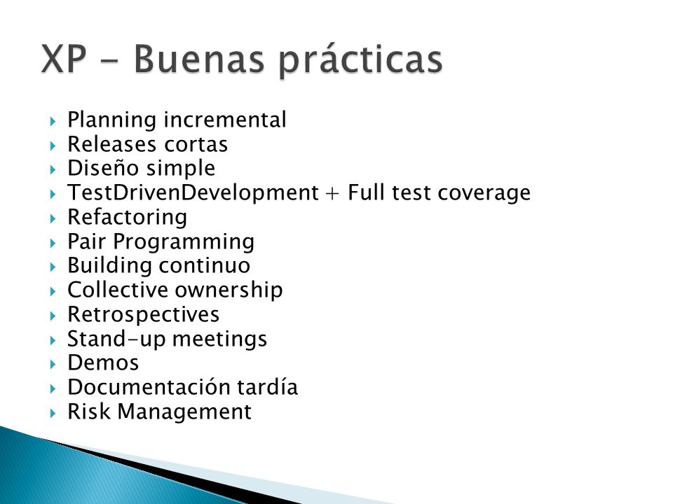  Planning incremental  Releases cortas  Diseño simple  TestDrivenDevelopment + Full test coverage  Refactoring  Pair Programming  Building continuo  Collective ownership  Retrospectives  Stand-up meetings  Demos  Documentación tardía  Risk Management