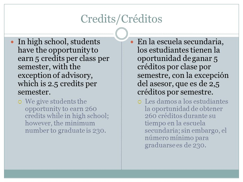 Credits/Créditos In high school, students have the opportunity to earn 5 credits per class per semester, with the exception of advisory, which is 2.5 credits per semester.