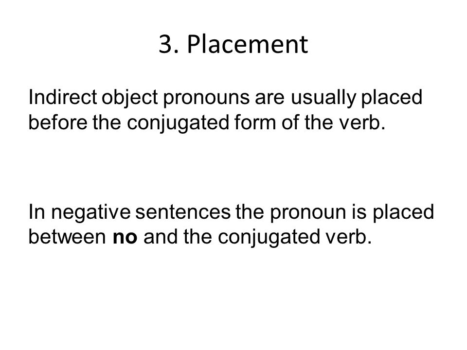 3. Placement Indirect object pronouns are usually placed before the conjugated form of the verb.