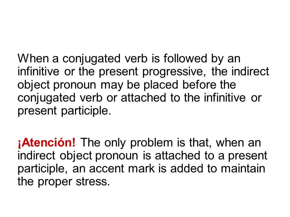 When a conjugated verb is followed by an infinitive or the present progressive, the indirect object pronoun may be placed before the conjugated verb or attached to the infinitive or present participle.