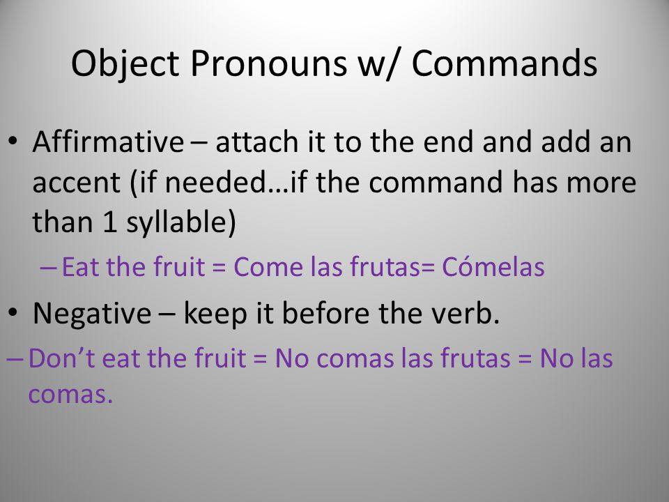 Object Pronouns w/ Commands Affirmative – attach it to the end and add an accent (if needed…if the command has more than 1 syllable) – Eat the fruit = Come las frutas= Cómelas Negative – keep it before the verb.