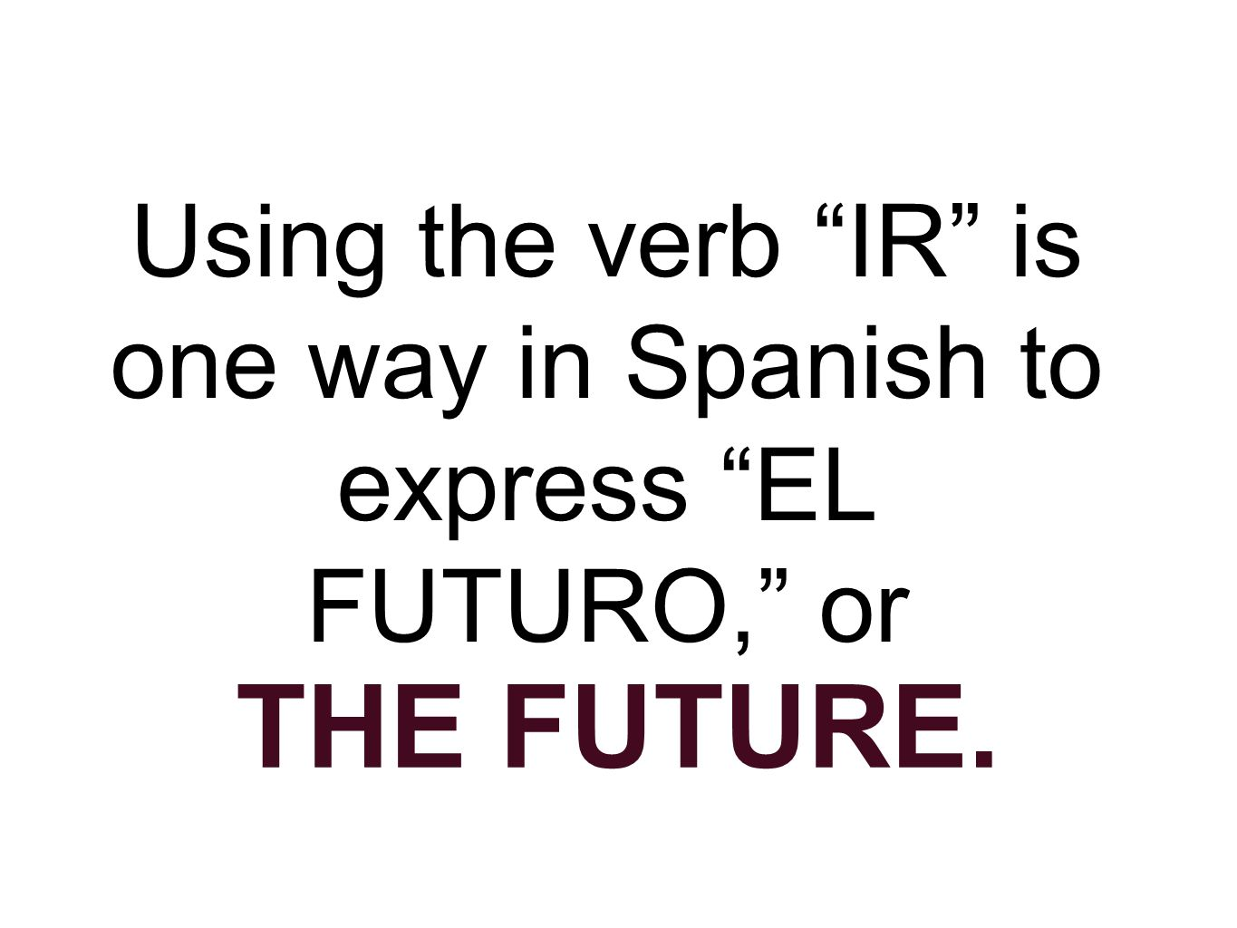 Using the verb IR is one way in Spanish to express EL FUTURO, or THE FUTURE.