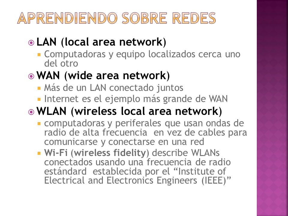  LAN (local area network)  Computadoras y equipo localizados cerca uno del otro  WAN (wide area network)  Más de un LAN conectado juntos  Internet es el ejemplo más grande de WAN  WLAN (wireless local area network)  computadoras y periferales que usan ondas de radio de alta frecuencia en vez de cables para comunicarse y conectarse en una red  Wi-Fi (wireless fidelity) describe WLANs conectados usando una frecuencia de radio estándard establecida por el Institute of Electrical and Electronics Engineers (IEEE)