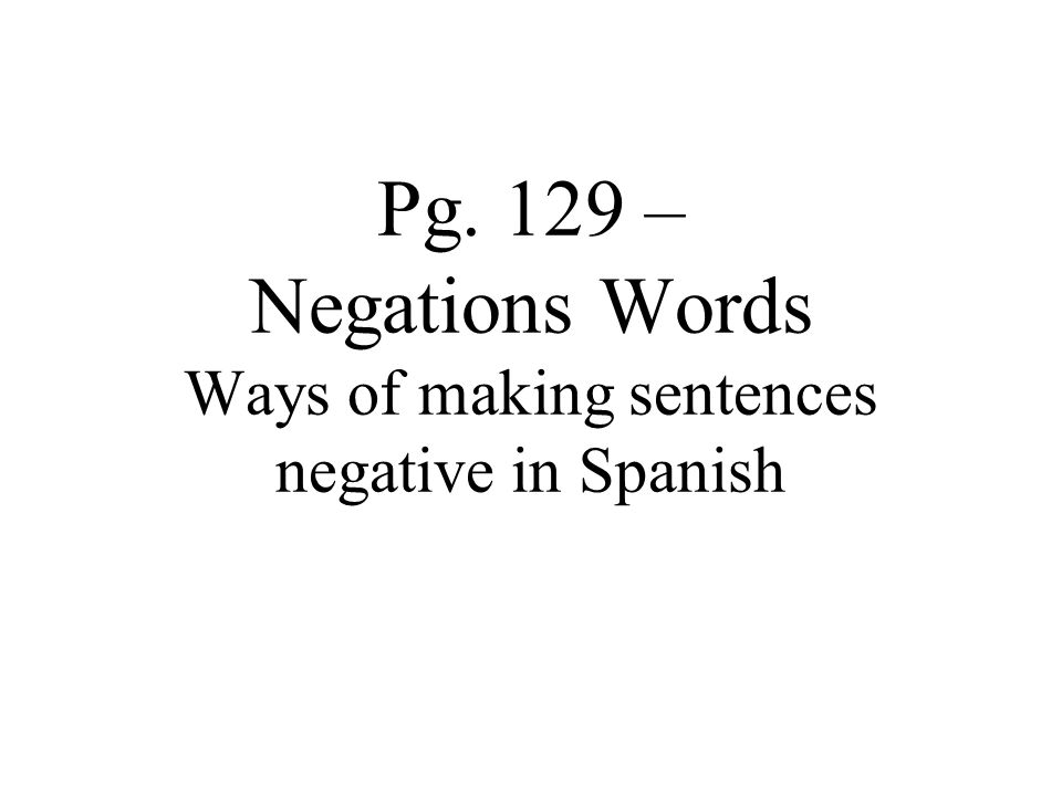Pg. 129 – Negations Words Ways of making sentences negative in Spanish