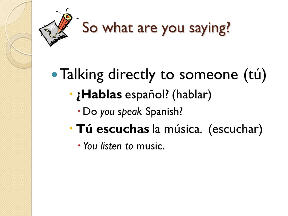 So what are you saying. Talking directly to someone (tú)  ¿Hablas español.