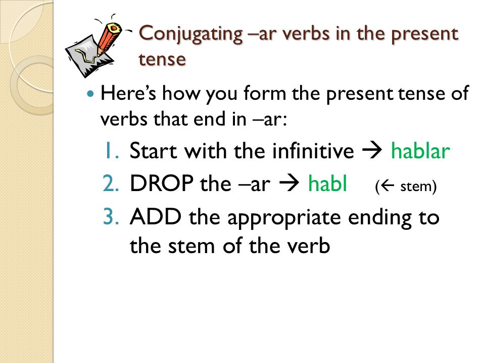 Conjugating –ar verbs in the present tense Here's how you form the present tense of verbs that end in –ar: 1.Start with the infinitive  hablar 2.DROP the –ar  habl (  stem) 3.ADD the appropriate ending to the stem of the verb