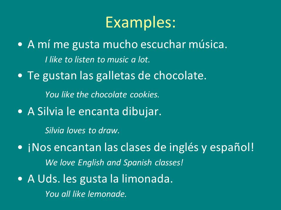 Examples: A mí me gusta mucho escuchar música. I like to listen to music a lot.