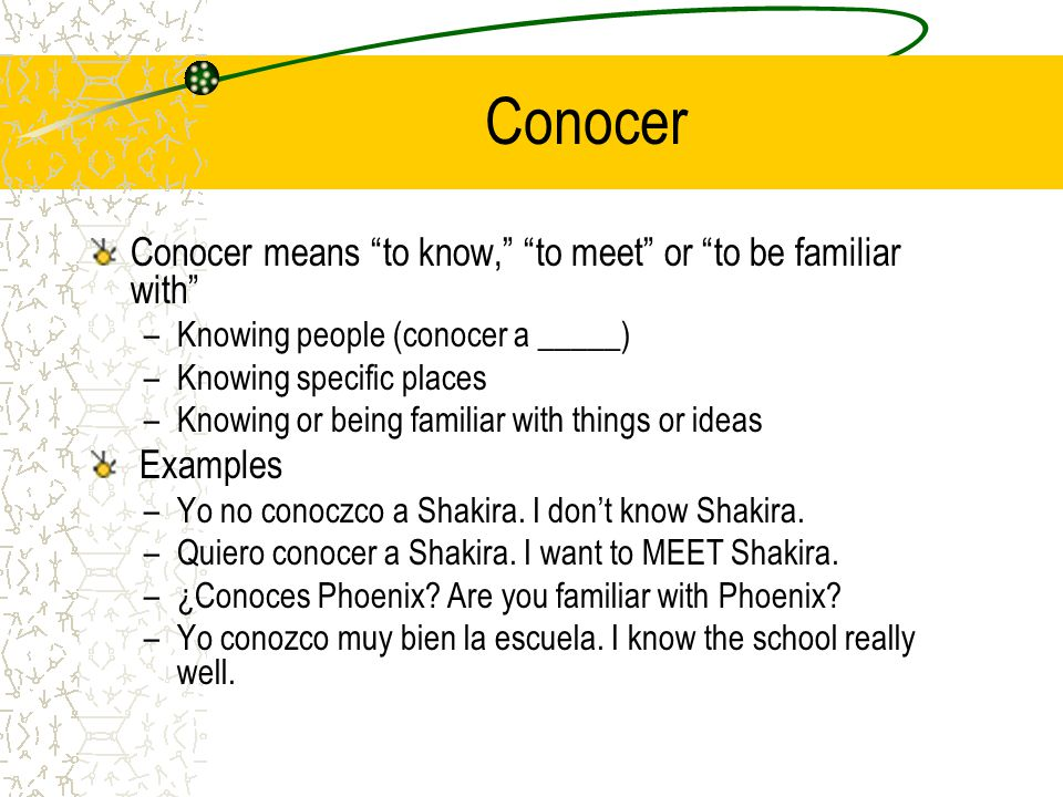 Conocer Conocer means to know, to meet or to be familiar with –Knowing people (conocer a _____) –Knowing specific places –Knowing or being familiar with things or ideas Examples –Yo no conoczco a Shakira.