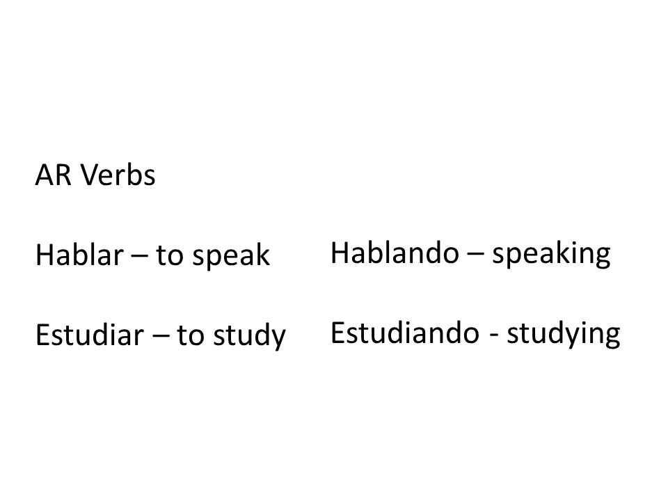 AR Verbs Hablar – to speak Estudiar – to study Hablando – speaking Estudiando - studying