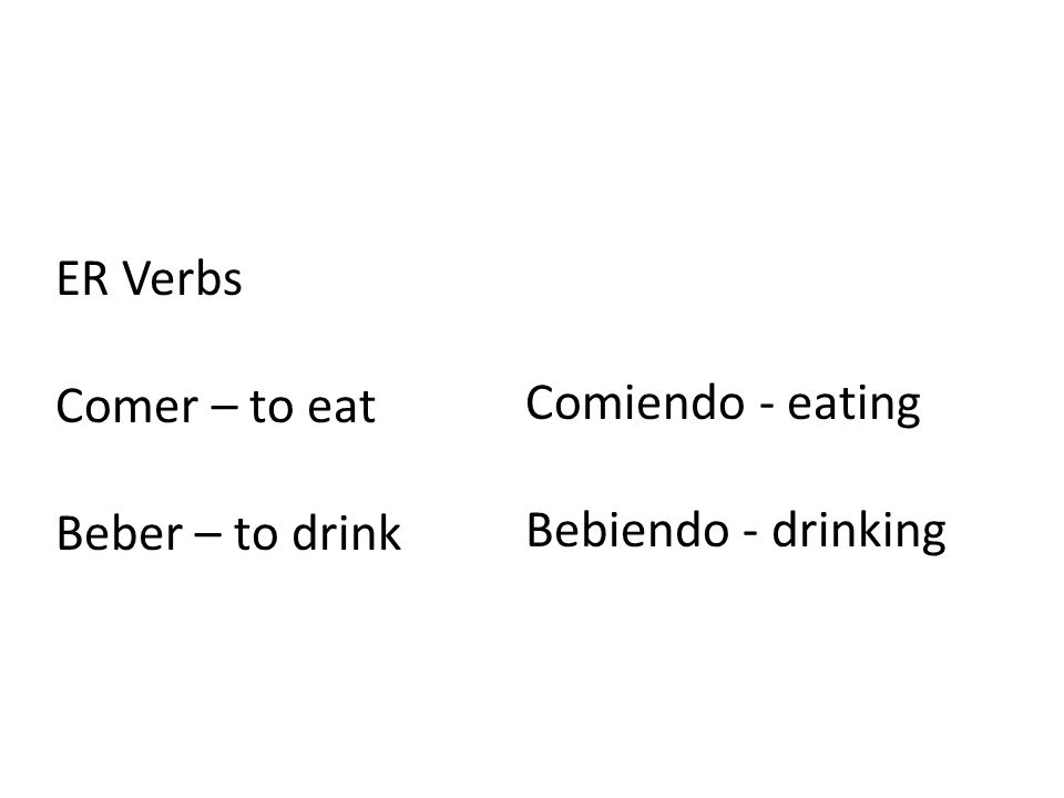 ER Verbs Comer – to eat Beber – to drink Comiendo - eating Bebiendo - drinking
