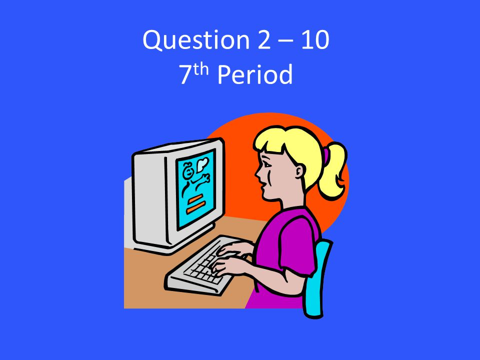 Question 2 – 10 7 th Period