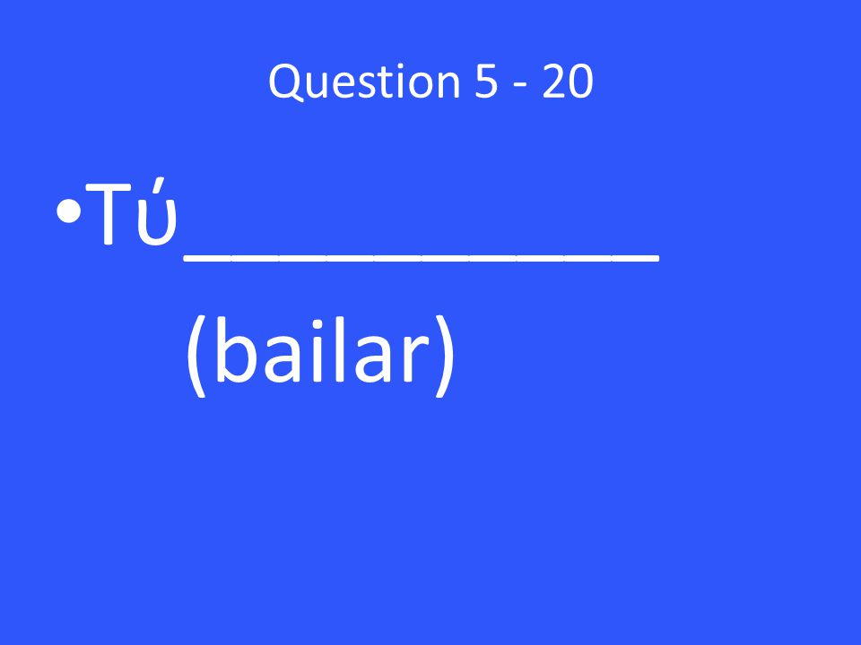 Question Tύ__________ (bailar)