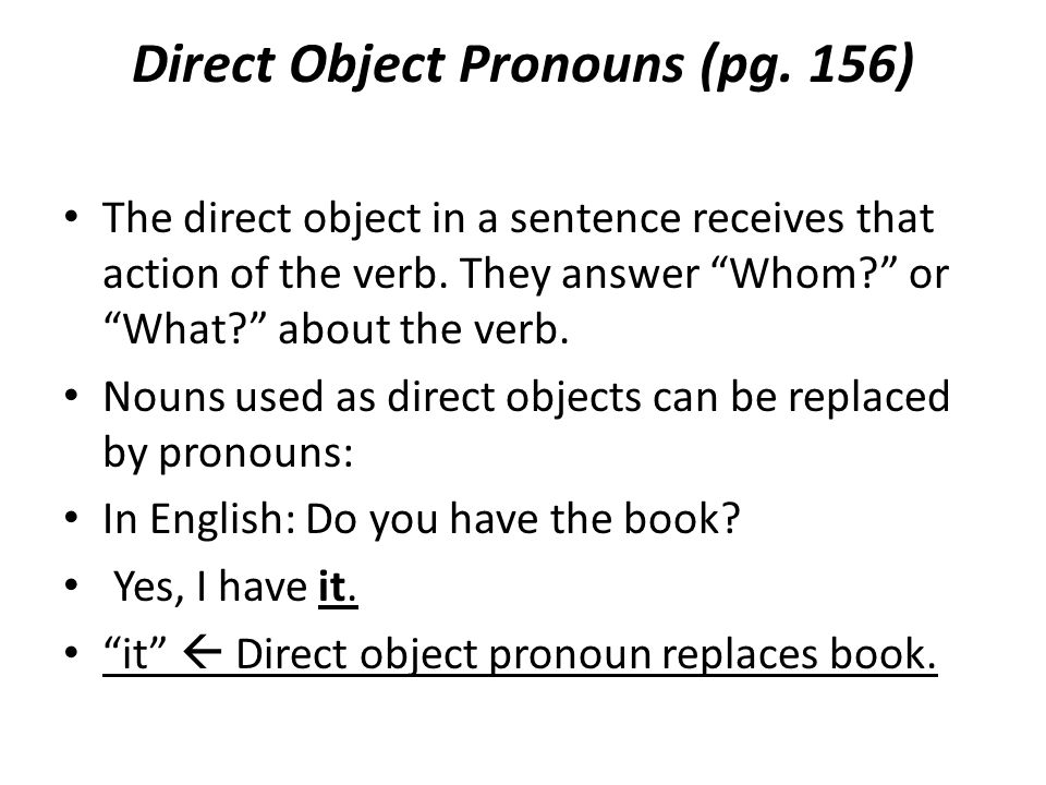 Direct Object Pronouns (pg. 156) The direct object in a sentence receives that action of the verb.