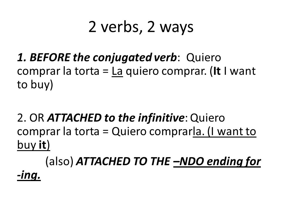 2 verbs, 2 ways 1. BEFORE the conjugated verb: Quiero comprar la torta = La quiero comprar.
