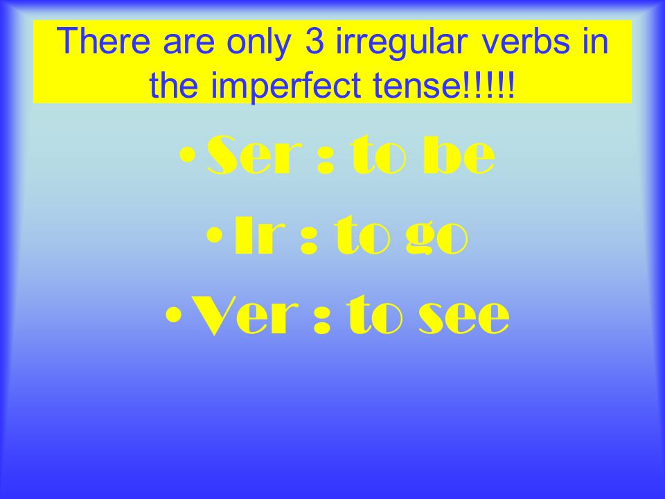 There are only 3 irregular verbs in the imperfect tense!!!!! Ser : to be Ir : to go Ver : to see