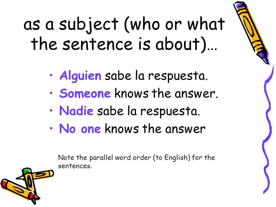 Words that can only refer to a person or to people Affirmative Alguien = Someone Negative Nadie = no one; nobody; anyone; anybody Note: both alguien and nadie can function as the subject of a sentence or as an object (direct or indirect) of a sentence