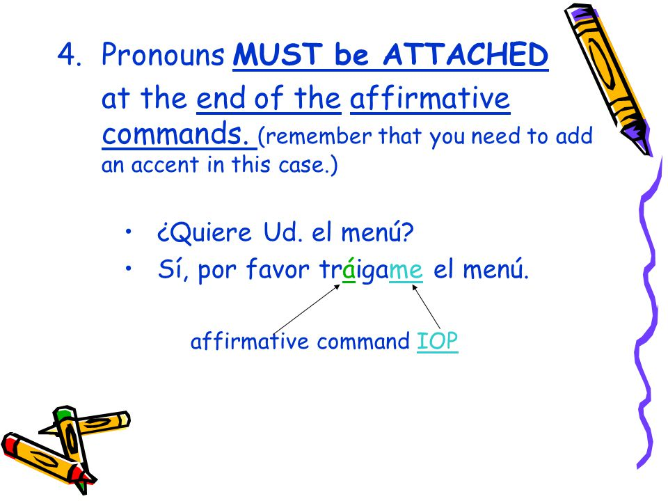 4.Pronouns MUST be ATTACHED at the end of the affirmative commands.