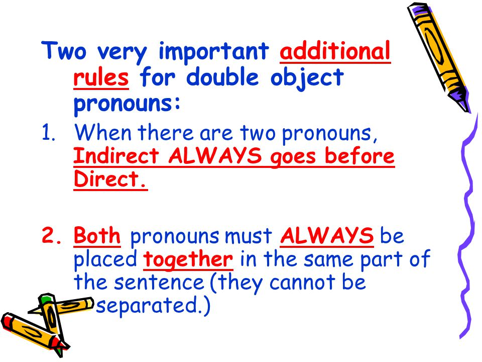 Two very important additional rules for double object pronouns: 1.When there are two pronouns, Indirect ALWAYS goes before Direct.