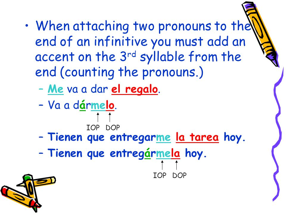 When attaching two pronouns to the end of an infinitive you must add an accent on the 3 rd syllable from the end (counting the pronouns.) –Me va a dar el regalo.