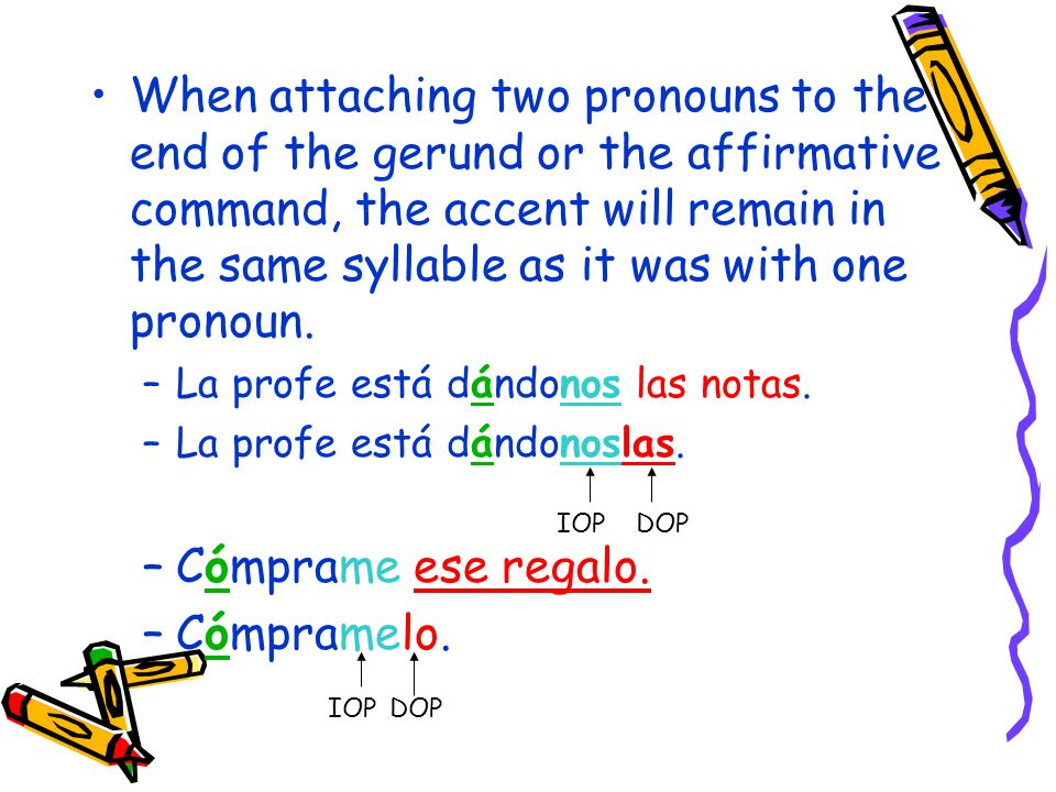 When attaching two pronouns to the end of the gerund or the affirmative command, the accent will remain in the same syllable as it was with one pronoun.