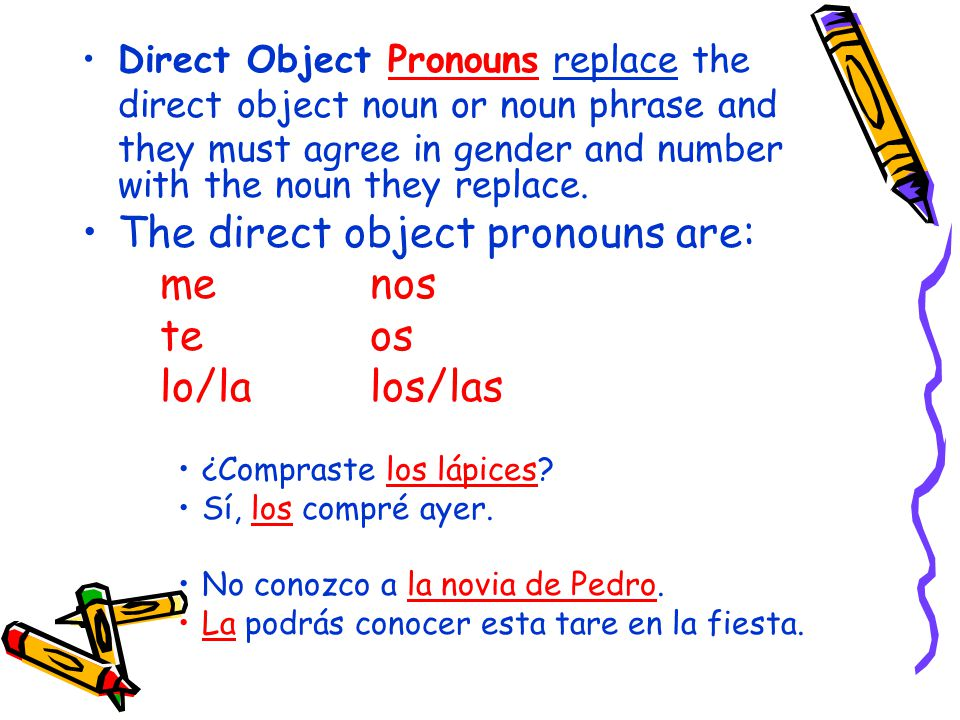 Direct Object Pronouns replace the direct object noun or noun phrase and they must agree in gender and number with the noun they replace.