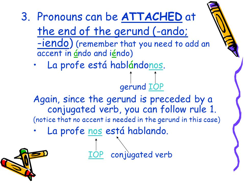 3.Pronouns can be ATTACHED at the end of the gerund (-ando; -iendo) (remember that you need to add an accent in ándo and iéndo) La profe está hablándonos.