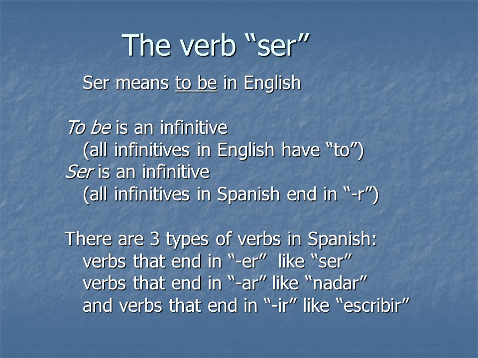 The verb ser Ser means to be in English To be is an infinitive (all infinitives in English have to ) Ser is an infinitive (all infinitives in Spanish end in -r ) There are 3 types of verbs in Spanish: verbs that end in -er like ser verbs that end in -ar like nadar and verbs that end in -ir like escribir