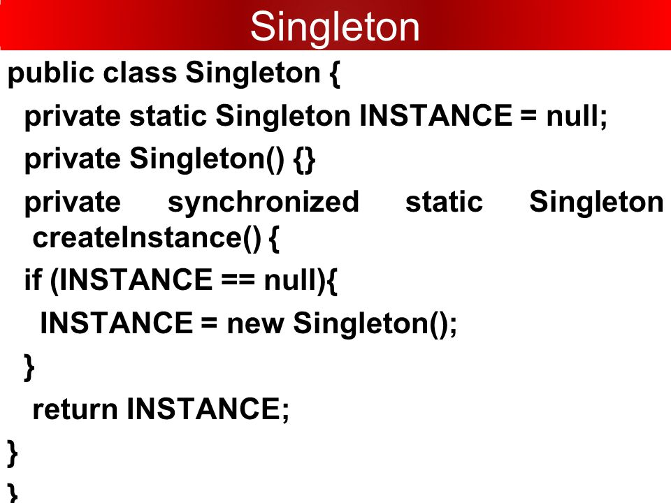 public class Singleton { private static Singleton INSTANCE = null; private Singleton() {} private synchronized static Singleton createInstance() { if (INSTANCE == null){ INSTANCE = new Singleton(); } return INSTANCE; } } Singleton