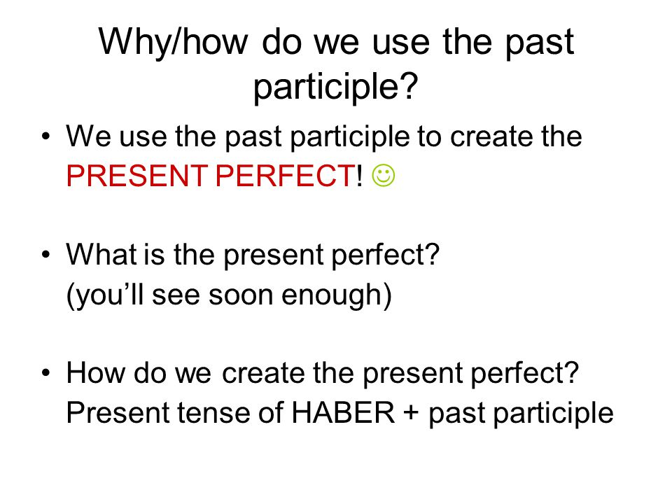 Why/how do we use the past participle. We use the past participle to create the PRESENT PERFECT.