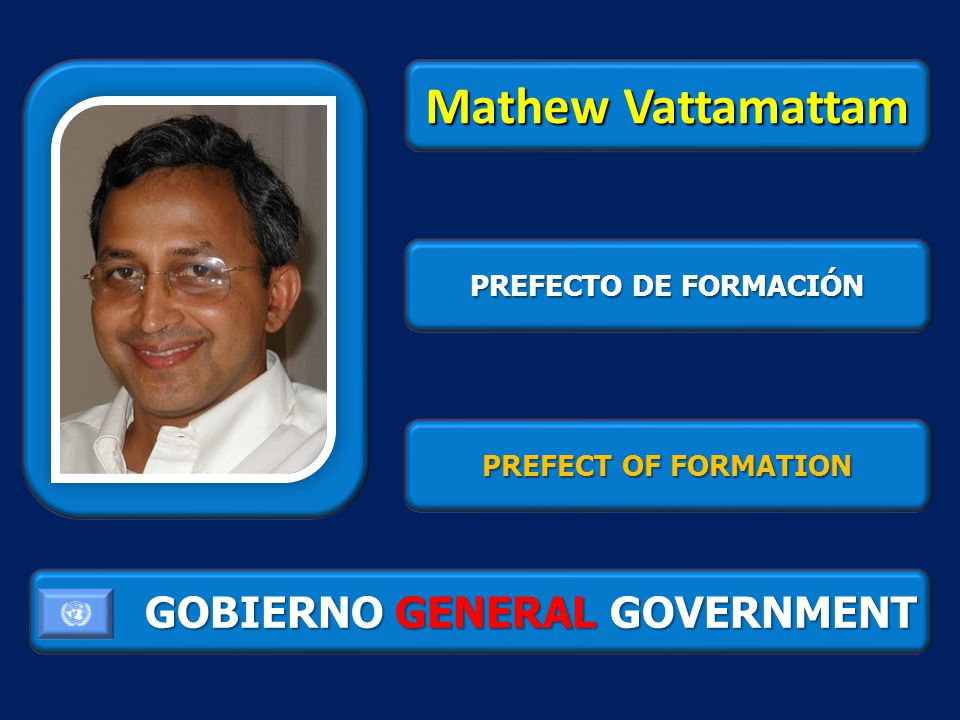 GOBIERNO GENERAL GOVERNMENT Mathew Vattamattam PREFECTO DE FORMACIÓN PREFECT OF FORMATION