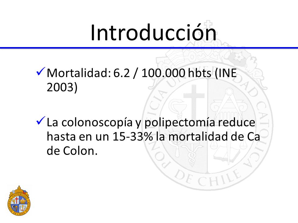 Mortalidad: 6.2 / 100.000 hbts (INE 2003) La colonoscopía y polipectomía reduce hasta en un 15-33% la mortalidad de Ca de Colon.