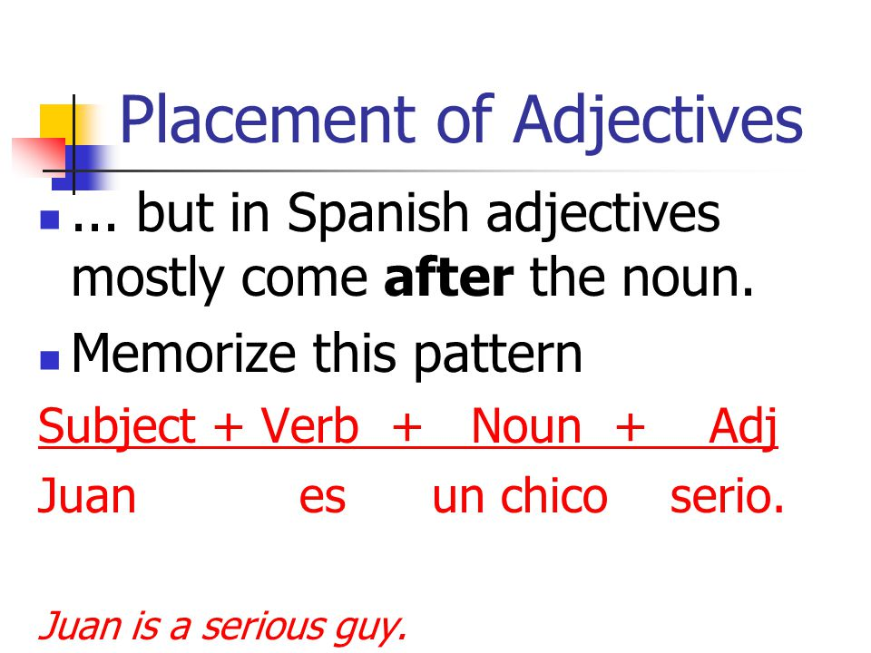Placement of Adjectives In English sentences the adjective comes before the noun… the artistic girl the nice guy the interesting book