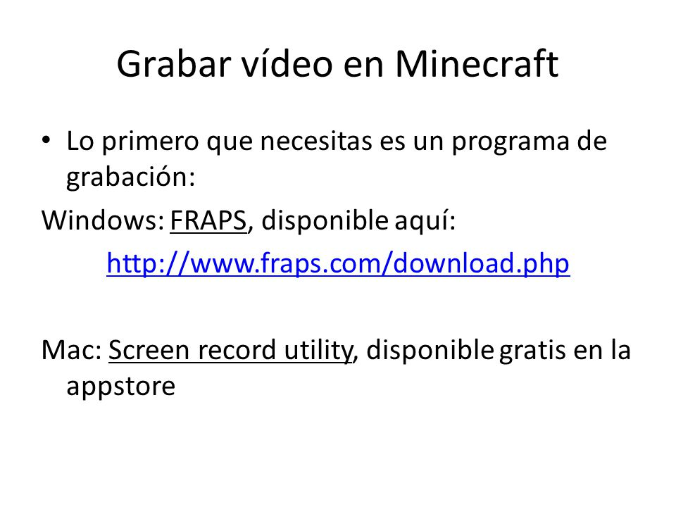 Grabar vídeo en Minecraft Lo primero que necesitas es un programa de grabación: Windows: FRAPS, disponible aquí:   Mac: Screen record utility, disponible gratis en la appstore