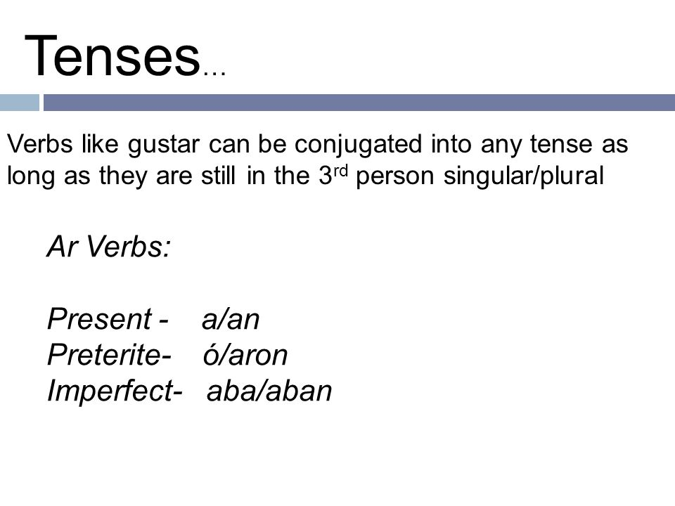 Ar Verbs: Present - a/an Preterite- ó/aron Imperfect- aba/aban Tenses … Verbs like gustar can be conjugated into any tense as long as they are still in the 3 rd person singular/plural