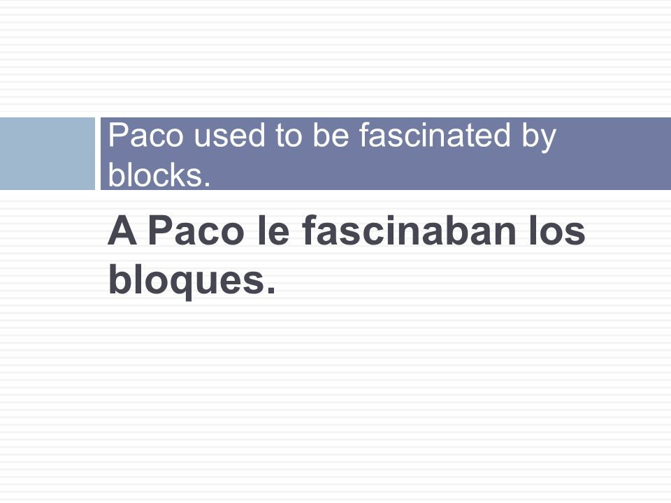 A Paco le fascinaban los bloques. Paco used to be fascinated by blocks.
