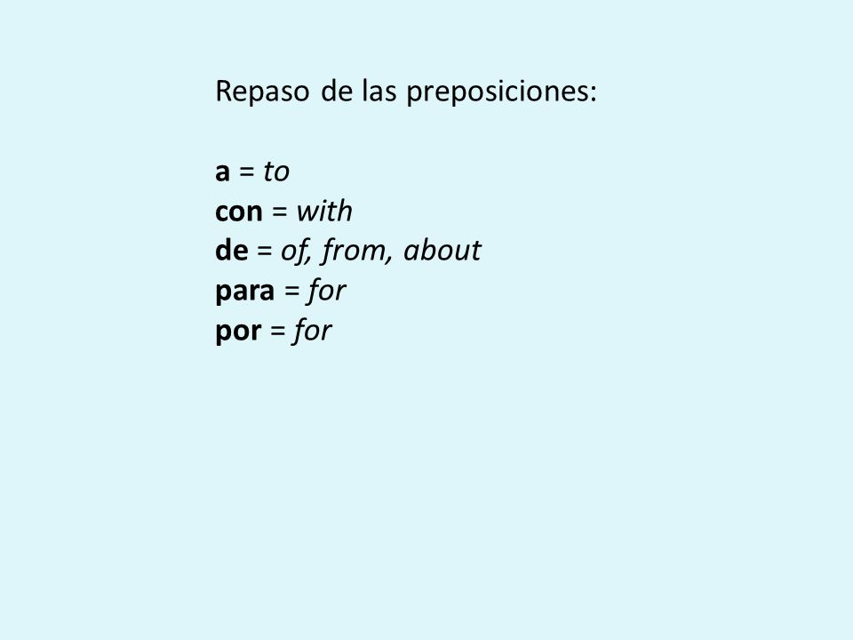 Repaso de las preposiciones: a = to con = with de = of, from, about para = for por = for