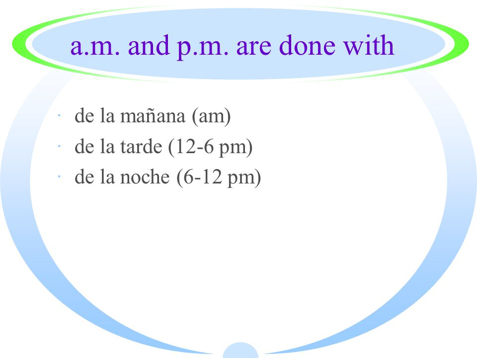 a.m. and p.m. are done with ·de la mañana (am) ·de la tarde (12-6 pm) ·de la noche (6-12 pm)