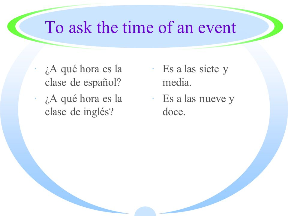 To ask the time of an event ·¿A qué hora es la clase de español.