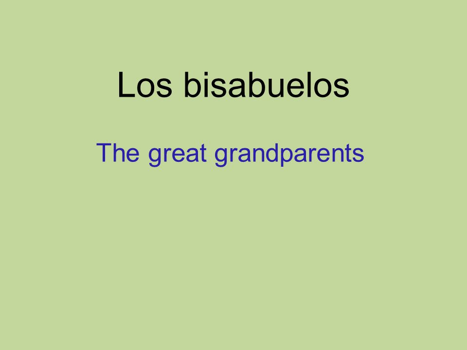 Los bisabuelos The great grandparents