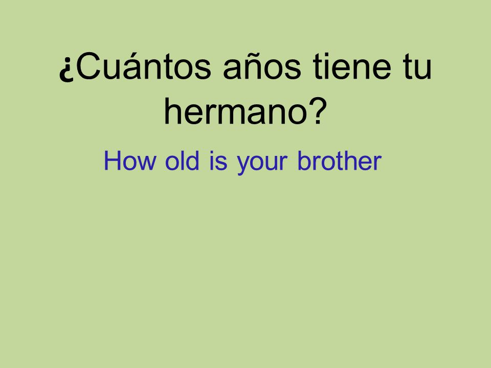 ¿ Cuántos años tiene tu hermano How old is your brother